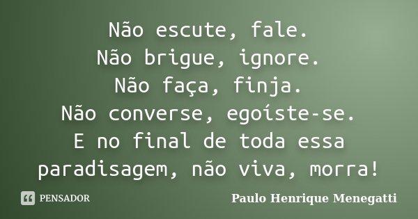 Não escute, fale. Não brigue, ignore. Não faça, finja. Não converse, egoíste-se. E no final de toda essa paradisagem, não viva, morra!... Frase de Paulo Henrique Menegatti.