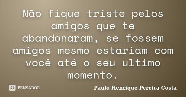 Não Fique Triste Pelos Amigos Que Te Paulo Henrique Pereira Costa