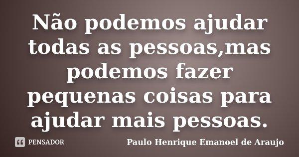 Não podemos ajudar todas as pessoas,mas podemos fazer pequenas coisas para ajudar mais pessoas.... Frase de Paulo Henrique Emanoel de Araujo.