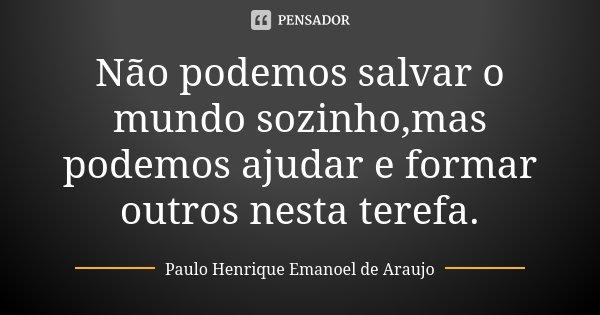 Não podemos salvar o mundo sozinho,mas podemos ajudar e formar outros nesta terefa.... Frase de Paulo Henrique Emanoel de Araujo.