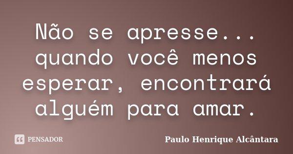 Não se apresse... quando você menos esperar, encontrará alguém para amar.... Frase de Paulo Henrique Alcântara.