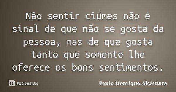 Não sentir ciúmes não é sinal de que não se gosta da pessoa, mas de que gosta tanto que somente lhe oferece os bons sentimentos.... Frase de Paulo Henrique Alcântara.