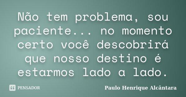 Não tem problema, sou paciente... no momento certo você descobrirá que nosso destino é estarmos lado a lado.... Frase de Paulo Henrique Alcântara.