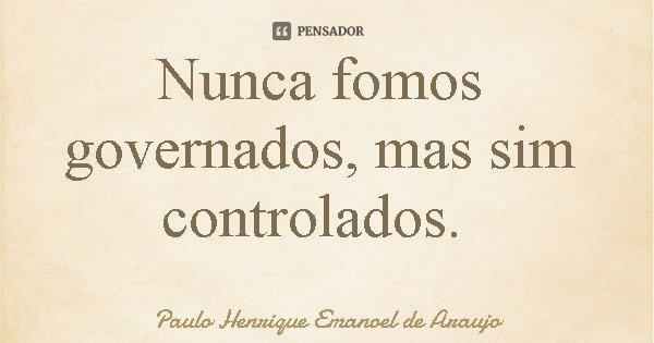 Nunca fomos governados, mas sim controlados.... Frase de Paulo Henrique Emanoel de Araujo.