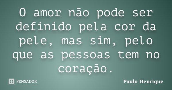 O amor não pode ser definido pela cor da pele, mas sim, pelo que as pessoas tem no coração.... Frase de Paulo Henrique.