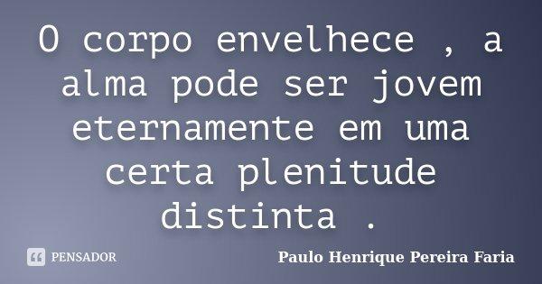 O corpo envelhece , a alma pode ser jovem eternamente em uma certa plenitude distinta .... Frase de Paulo Henrique Pereira Faria.