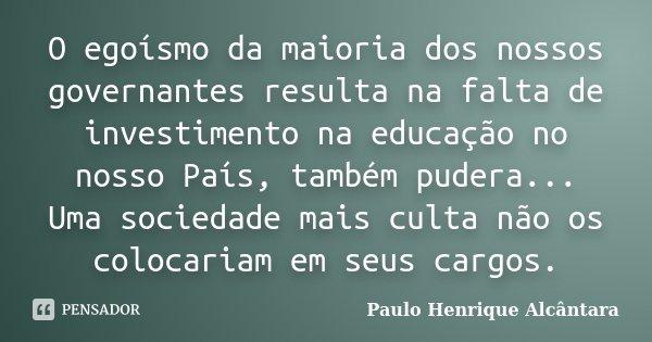 O egoísmo da maioria dos nossos governantes resulta na falta de investimento na educação no nosso País, também pudera... Uma sociedade mais culta não os colocar... Frase de Paulo Henrique Alcântara.
