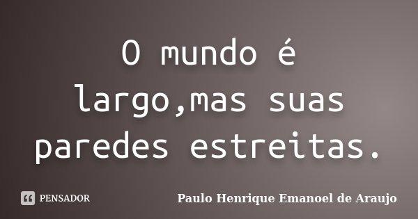 O mundo é largo,mas suas paredes estreitas.... Frase de Paulo Henrique Emanoel de Araujo.