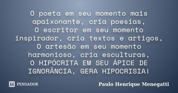 O poeta em seu momento mais apaixonante, cria poesias, O escritor em seu momento inspirador, cria textos e artigos, O artesão em seu momento harmonioso, cria es... Frase de Paulo Henrique Menegatti.