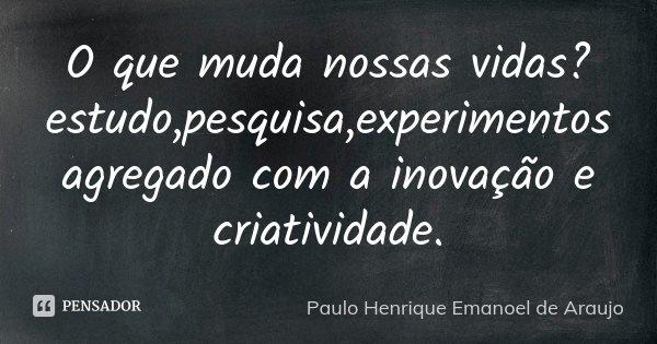 O que muda nossas vidas? estudo,pesquisa,experimentos agregado com a inovação e criatividade.... Frase de Paulo Henrique Emanoel de Araujo.