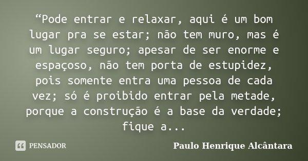 """""""Pode entrar e relaxar, aqui é um bom lugar pra se estar; não tem muro, mas é um lugar seguro; apesar de ser enorme e espaçoso, não tem porta de estupidez, pois... Frase de Paulo Henrique Alcântara."""