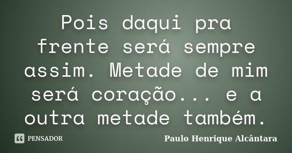Pois daqui pra frente será sempre assim. Metade de mim será coração... e a outra metade também.... Frase de Paulo Henrique Alcântara.