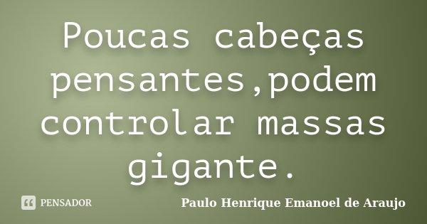 Poucas cabeças pensantes,podem controlar massas gigante.... Frase de Paulo Henrique Emanoel de Araujo.