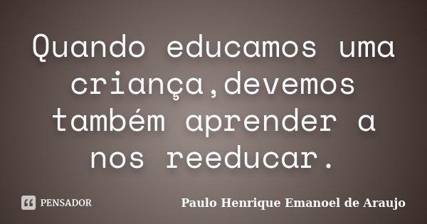 Quando educamos uma criança,devemos também aprender a nos reeducar.... Frase de Paulo Henrique Emanoel de Araujo.