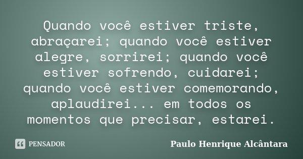 Quando você estiver triste, abraçarei; quando você estiver alegre, sorrirei; quando você estiver sofrendo, cuidarei; quando você estiver comemorando, aplaudirei... Frase de Paulo Henrique Alcântara.