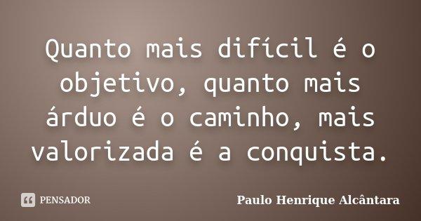 Quanto mais difícil é o objetivo, quanto mais árduo é o caminho, mais valorizada é a conquista.... Frase de Paulo Henrique Alcântara.