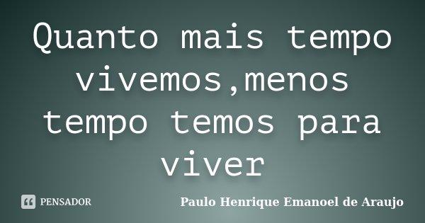 Quanto mais tempo vivemos,menos tempo temos para viver... Frase de Paulo Henrique Emanoel de Araujo.