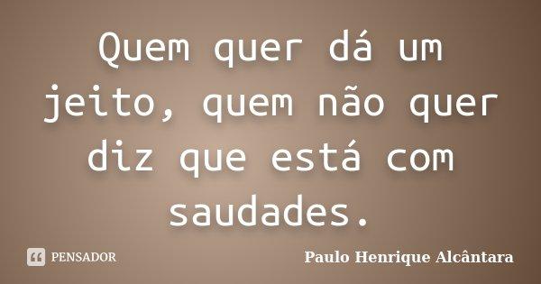Quem quer dá um jeito, quem não quer diz que está com saudades.... Frase de Paulo Henrique Alcântara.