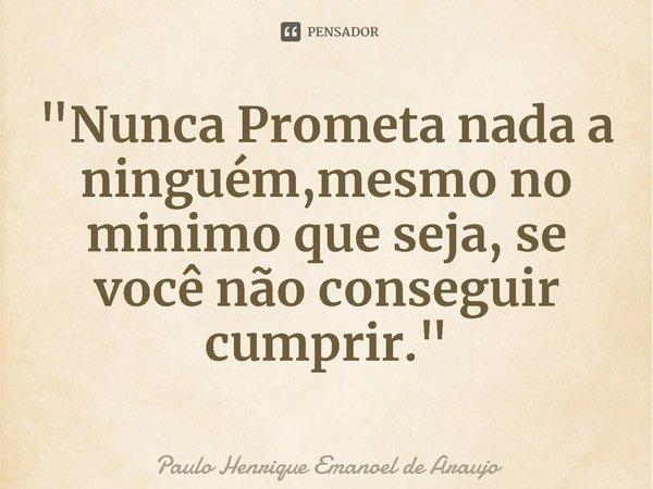 """""""Nunca Prometa nada a ninguém,mesmo no minimo que seja, se você não conseguir cumprir.""""... Frase de Paulo Henrique Emanoel de Araujo."""