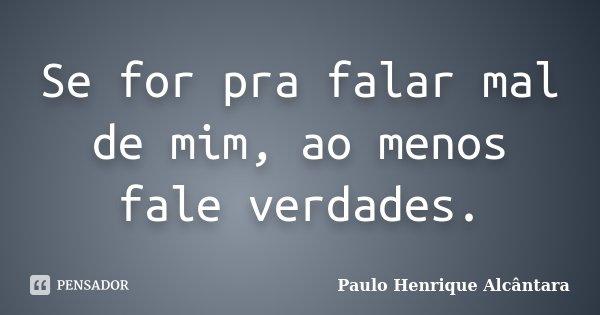Se for pra falar mal de mim, ao menos fale verdades.... Frase de Paulo Henrique Alcântara.