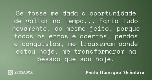 Se fosse me dada a oportunidade de voltar no tempo... Faria tudo novamente, do mesmo jeito, porque todos os erros e acertos, perdas e conquistas, me trouxeram a... Frase de Paulo Henrique Alcântara.