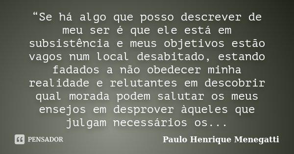 """""""Se há algo que posso descrever de meu ser é que ele está em subsistência e meus objetivos estão vagos num local desabitado, estando fadados a não obedecer minh... Frase de Paulo Henrique Menegatti."""