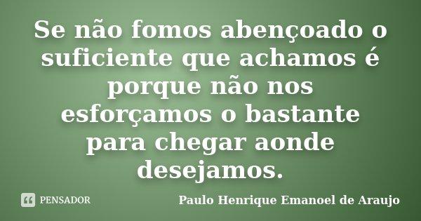 Se não fomos abençoado o suficiente que achamos é porque não nos esforçamos o bastante para chegar aonde desejamos.... Frase de Paulo Henrique Emanoel de Araujo.
