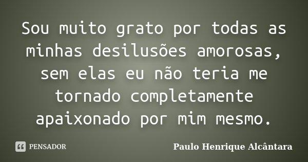 Sou muito grato por todas as minhas desilusões amorosas, sem elas eu não teria me tornado completamente apaixonado por mim mesmo.... Frase de Paulo Henrique Alcântara.