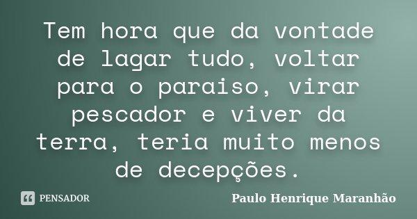 Tem hora que da vontade de lagar tudo, voltar para o paraiso, virar pescador e viver da terra, teria muito menos de decepções.... Frase de Paulo Henrique Maranhão.