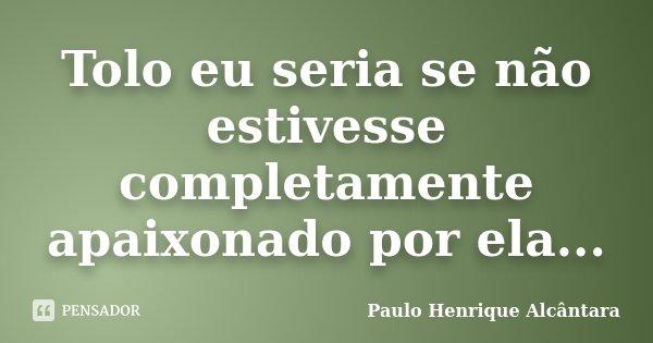 Tolo eu seria se não estivesse completamente apaixonado por ela...... Frase de Paulo Henrique Alcântara.