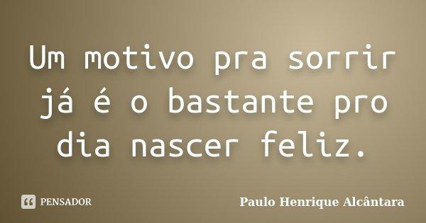 Um motivo pra sorrir já é o bastante pro dia nascer feliz.... Frase de Paulo Henrique Alcântara.