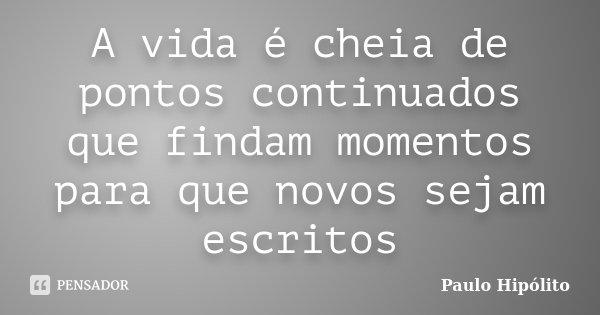 A vida é cheia de pontos continuados que findam momentos para que novos sejam escritos... Frase de Paulo Hipólito.