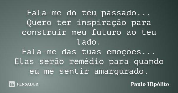Fala-me do teu passado... Quero ter inspiração para construir meu futuro ao teu lado. Fala-me das tuas emoções... Elas serão remédio para quando eu me sentir am... Frase de Paulo Hipólito.