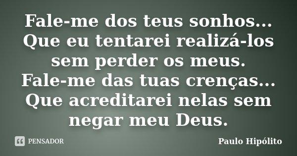 Fale-me dos teus sonhos... Que eu tentarei realizá-los sem perder os meus. Fale-me das tuas crenças... Que acreditarei nelas sem negar meu Deus.... Frase de Paulo Hipólito.