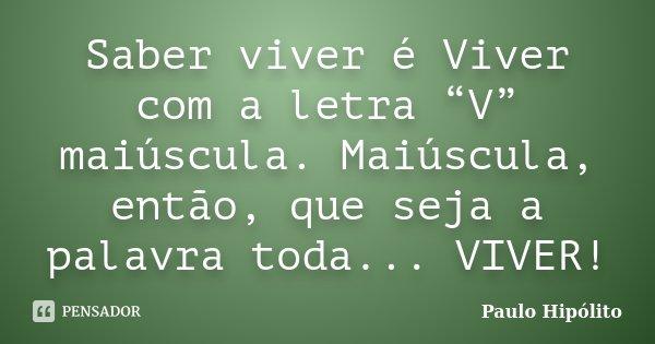 """Saber viver é Viver com a letra """"V"""" maiúscula. Maiúscula, então, que seja a palavra toda... VIVER!... Frase de Paulo Hipólito."""
