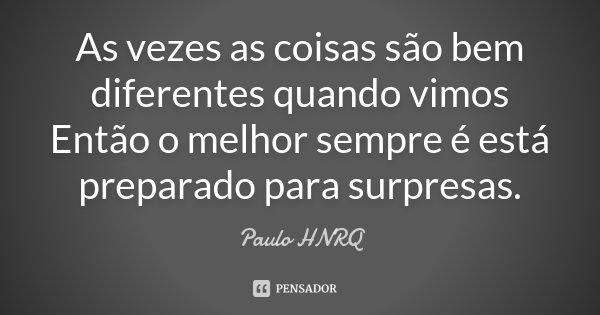 As vezes as coisas são bem diferentes quando vimos Então o melhor sempre é está preparado para surpresas.... Frase de Paulo HNRQ.