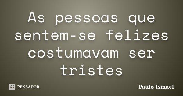 As pessoas que sentem-se felizes costumavam ser tristes... Frase de Paulo Ismael.