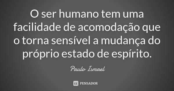 O ser humano tem uma facilidade de acomodação que o torna sensível a mudança do próprio estado de espírito... Frase de Paulo Ismael.