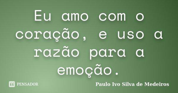 Eu amo com o coração, e uso a razão para a emoção.... Frase de Paulo Ivo Silva de Medeiros.