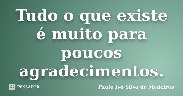 Tudo o que existe é muito para poucos agradecimentos.... Frase de Paulo Ivo Silva de Medeiros.