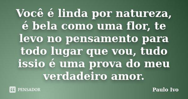 Você é linda por natureza, é bela como uma flor, te levo no pensamento para todo lugar que vou, tudo issio é uma prova do meu verdadeiro amor.... Frase de Paulo Ivo.