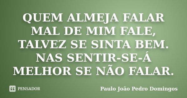 QUEM ALMEJA FALAR MAL DE MIM FALE, TALVEZ SE SINTA BEM. NAS SENTIR-SE-Á MELHOR SE NÃO FALAR.... Frase de Paulo João Pedro Domingos.