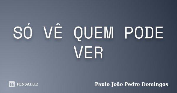 SÓ VÊ QUEM PODE VER... Frase de paulo João Pedro Domingos.