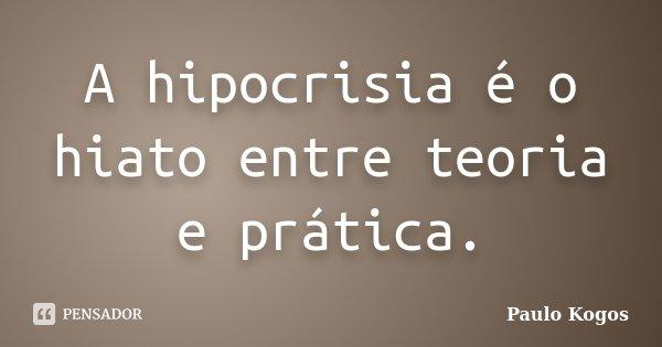 A hipocrisia é o hiato entre teoria e prática.... Frase de Paulo Kogos.
