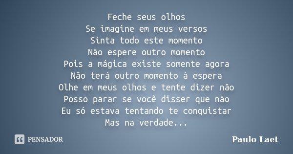Feche seus olhos Se imagine em meus versos Sinta todo este momento Não espere outro momento Pois a mágica existe somente agora Não terá outro momento à espera O... Frase de Paulo Laet.