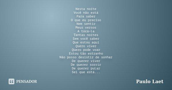 Nesta noite Você não está Para saber O que eu preciso Nem sentir Meus versos A tocá-la Tantas noites Sem você saber Que estou aqui Quero viver Quero pode voar E... Frase de Paulo Laet.