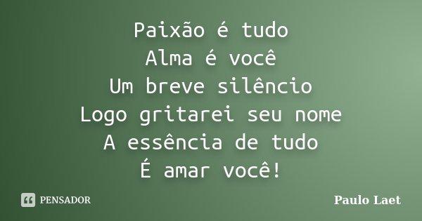 Paixão é tudo Alma é você Um breve silêncio Logo gritarei seu nome A essência de tudo É amar você!... Frase de Paulo Laet.