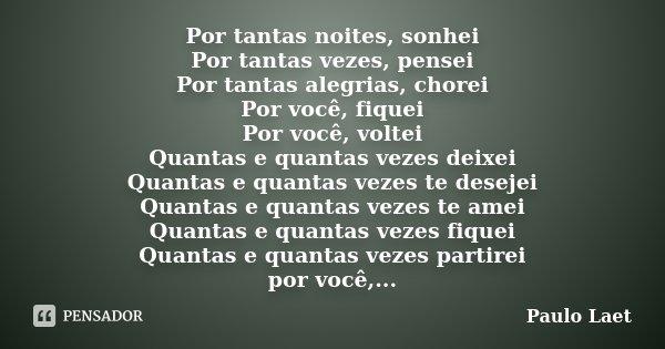 Por tantas noites, sonhei Por tantas vezes, pensei Por tantas alegrias, chorei Por você, fiquei Por você, voltei Quantas e quantas vezes deixei Quantas e quanta... Frase de Paulo Laet.