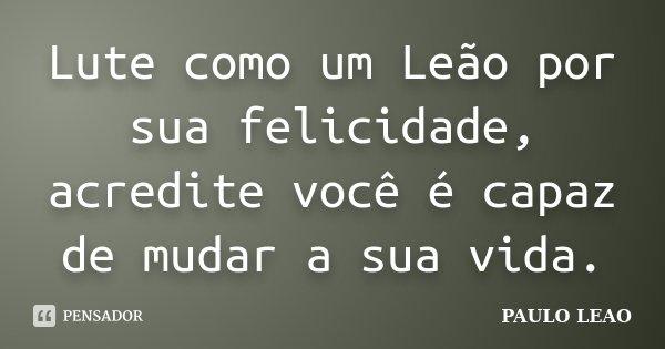 Lute como um Leão por sua felicidade, acredite você é capaz de mudar a sua vida.... Frase de PAULO LEAO.