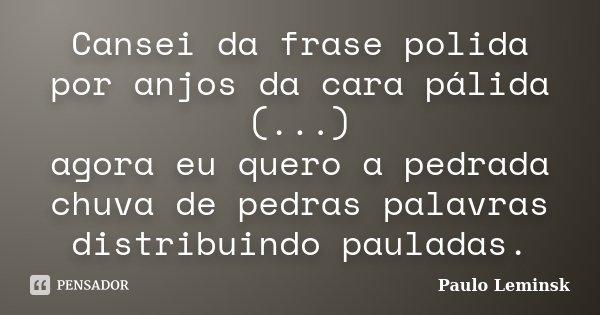 Cansei da frase polida / por anjos da cara pálida (...) / agora eu quero a pedrada / chuva de pedras palavras / distribuindo pauladas.... Frase de Paulo Leminsk.